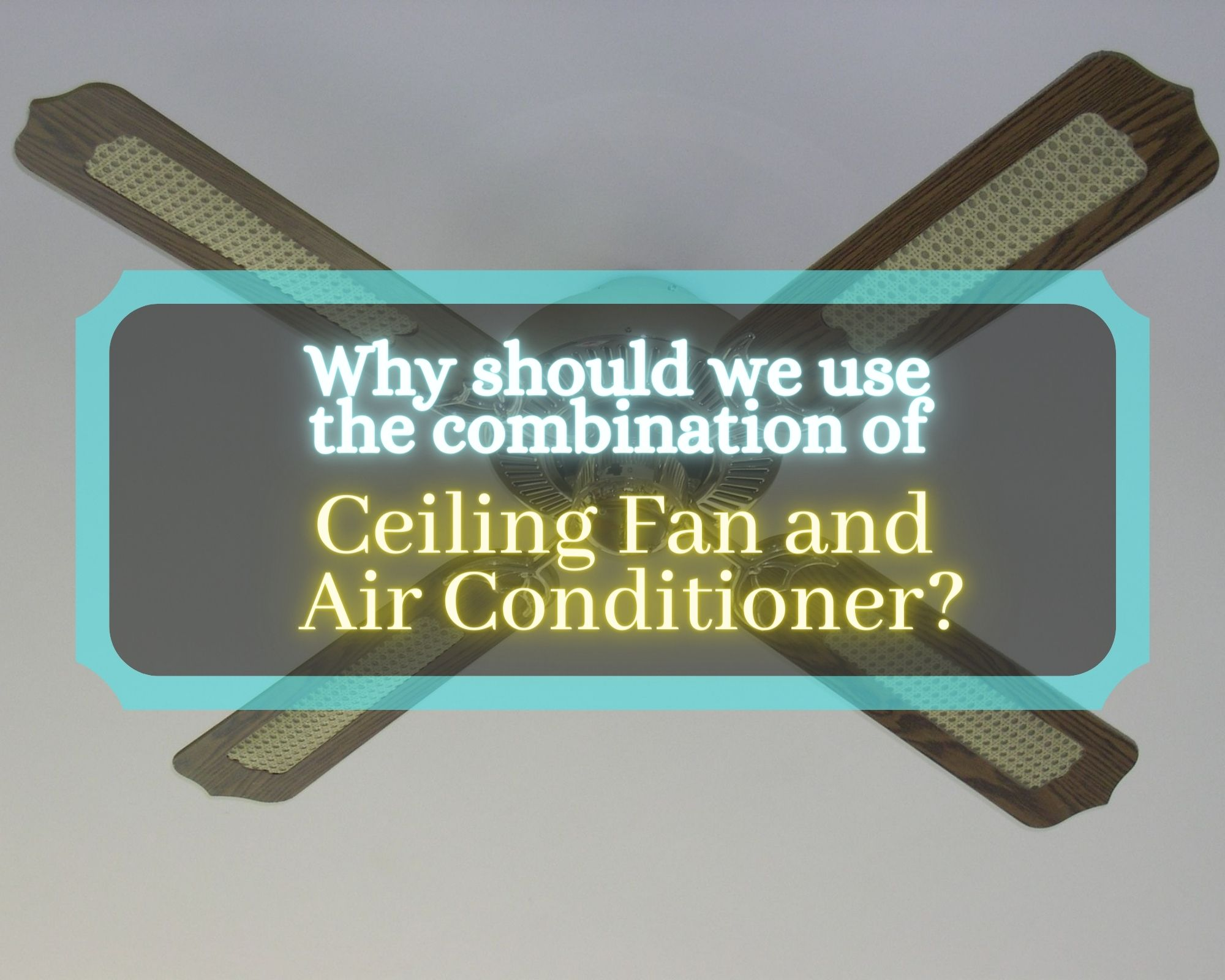 Why should we use the combination of Ceiling Fan and Air Conditioner